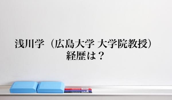 浅川学(広島大学)の経歴