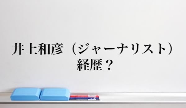 井上和彦(ジャーナリスト)の経歴