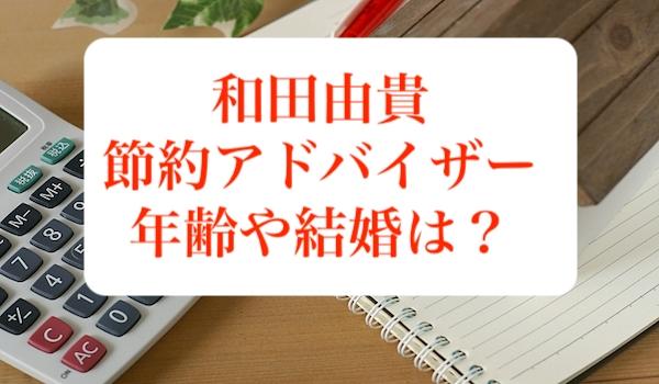 和田由貴(節約アドバイザー)の年齢や結婚について