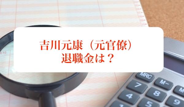 吉川元康(元大蔵官僚)の退職金について