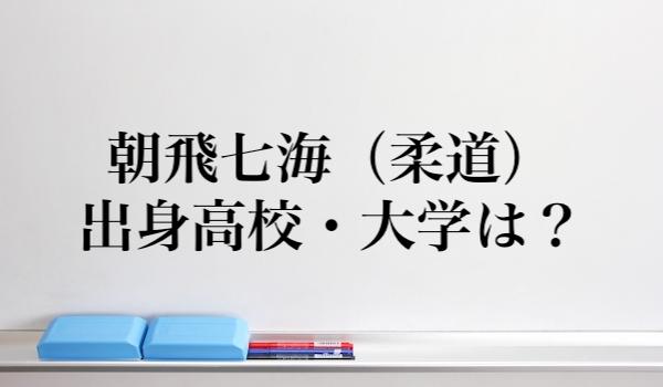 朝飛七海(柔道)の高校と大学