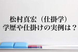 松村真宏(仕掛学)の出身高校や実例